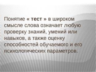 Понятие « тест » в широком смысле слова означает любую проверку знаний, умен