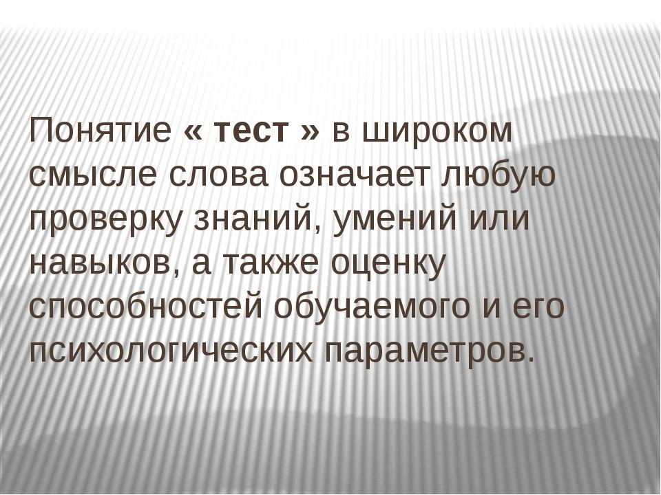 Понятие « тест » в широком смысле слова означает любую проверку знаний, умен...