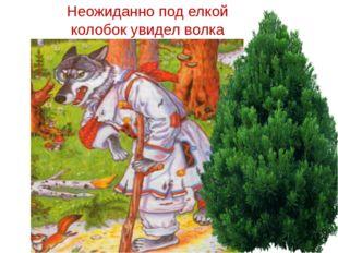 Неожиданно под елкой колобок увидел волка