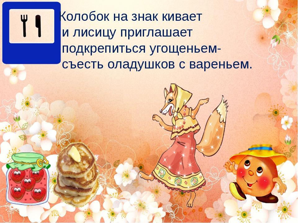 Колобок на знак кивает и лисицу приглашает подкрепиться угощеньем- съесть ола...