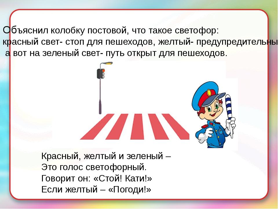 Объяснил колобку постовой, что такое светофор: красный свет- стоп для пешеход...