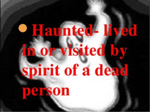 Haunted- lived in or visited by spirit of a dead person