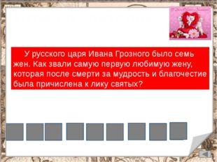 Игра со зрителями У русского царя Ивана Грозного было семь жен. Как звали са