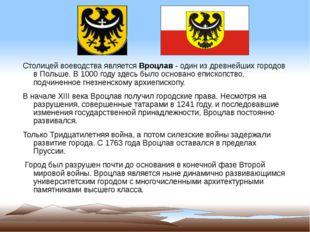 Столицей воеводства являетсяВроцлав- один из древнейших городов в Польше. В