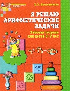 Я решаю арифметические задачи, Рабочая тетрадь для детей 5—7 лет, Колесникова Е.В., 2011