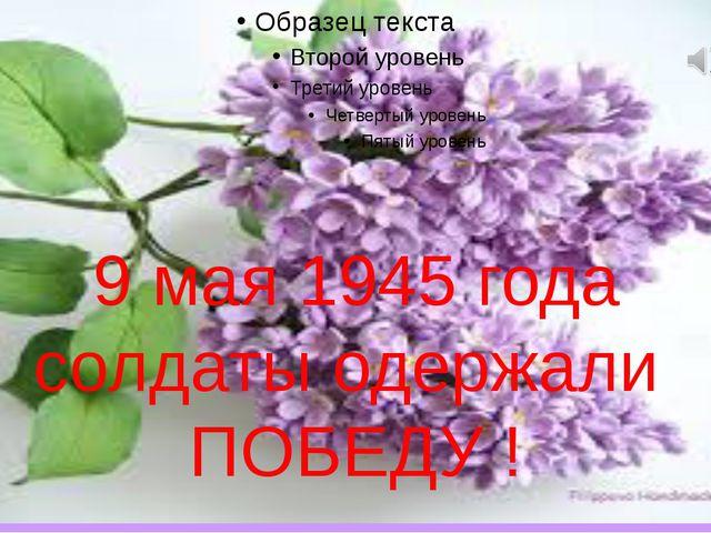 9 мая 1945 года солдаты одержали ПОБЕДУ !