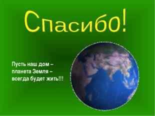 Пусть наш дом – планета Земля – всегда будет жить!!!