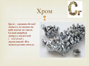 Хром Хром - серовато-белый металл, по внешнему виду похож на сталь. Самый твё