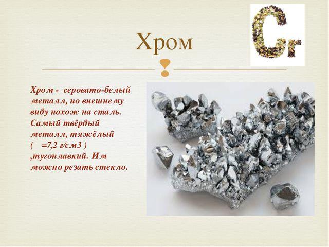 Хром Хром - серовато-белый металл, по внешнему виду похож на сталь. Самый твё...