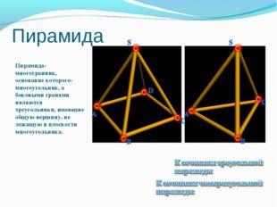 Пирамида Пирамида-многогранник, основание которого-многоугольник, а боковыми