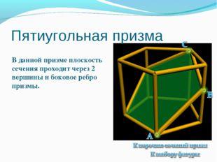 Пятиугольная призма В данной призме плоскость сечения проходит через 2 вершин