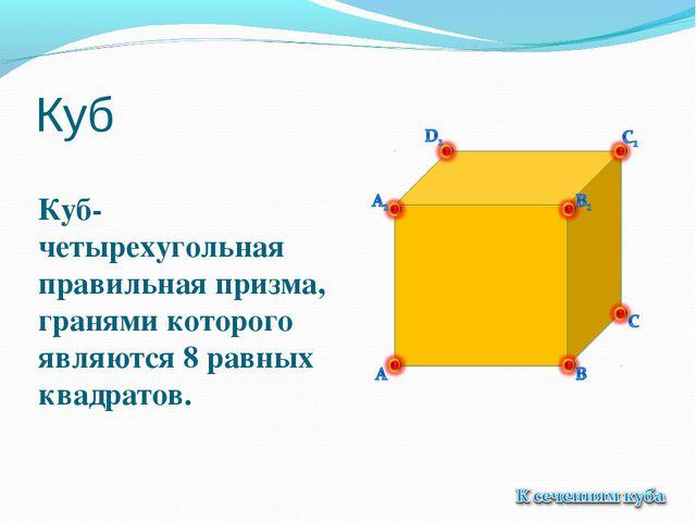 Куб Куб- четырехугольная правильная призма, гранями которого являются 8 равны...