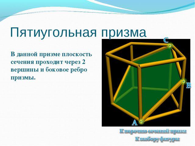 Пятиугольная призма В данной призме плоскость сечения проходит через 2 вершин...