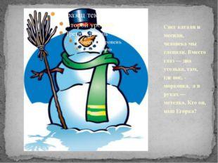 Снег катали и месили, человека мы слепили. Вместо глаз — два уголька, там, гд
