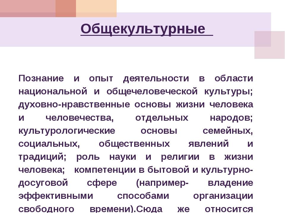 Общекультурные Познание и опыт деятельности в области национальной и общечело...