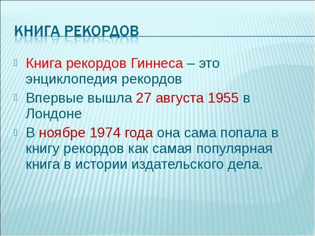 Книга рекордов Гиннеса – это энциклопедия рекордов Впервые вышла 27 августа 1...