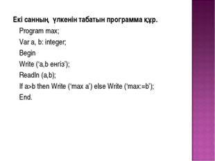 Екі санның үлкенін табатын программа құр. Program max; Var a, b: integer;