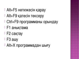 Alt+F5 нәтижесін қарау Alt+F9 қатесін тексеру Ctrl+F9 программаны орындау F1