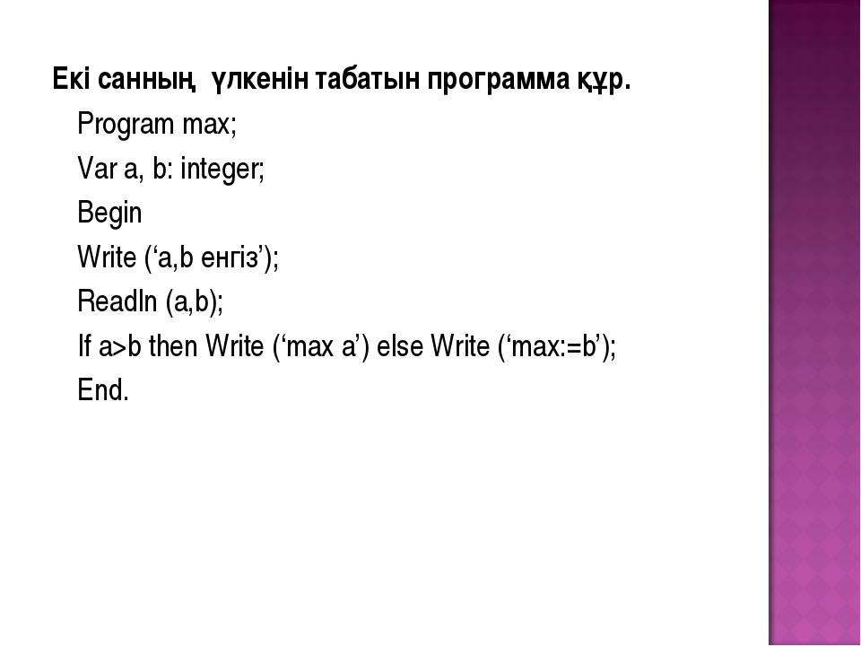 Екі санның үлкенін табатын программа құр. Program max; Var a, b: integer;...