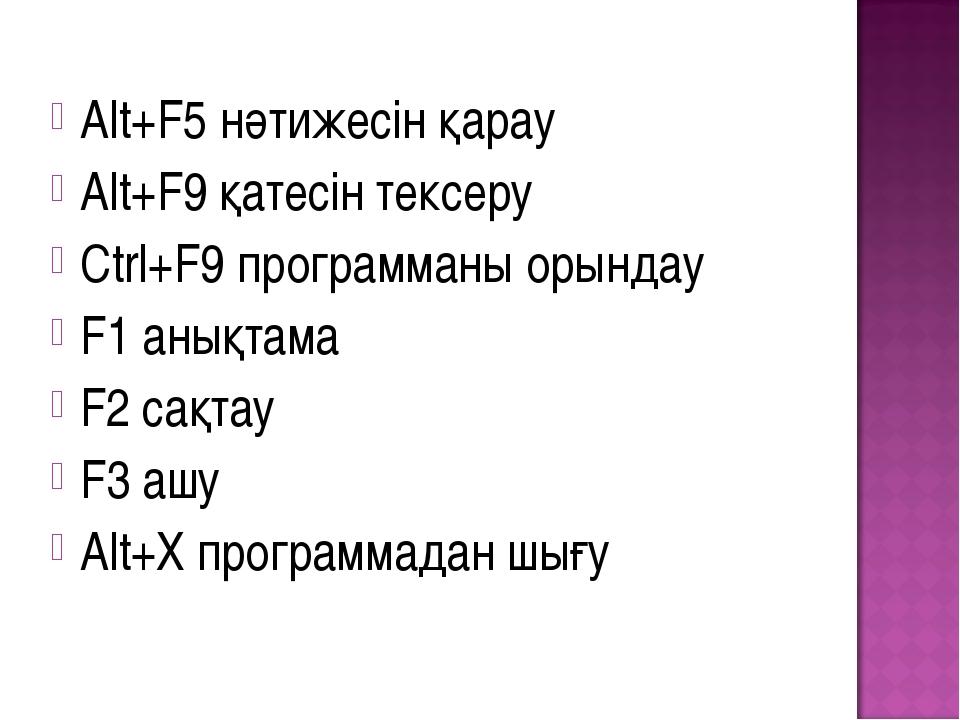 Alt+F5 нәтижесін қарау Alt+F9 қатесін тексеру Ctrl+F9 программаны орындау F1...