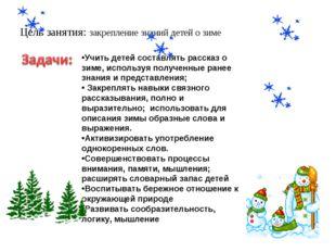 Цель занятия: закрепление знаний детей о зиме Учить детей составлять рассказ
