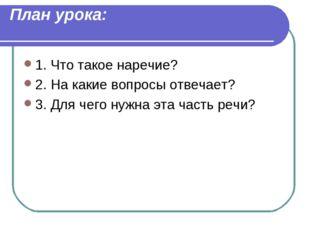 План урока: 1. Что такое наречие? 2. На какие вопросы отвечает? 3. Для чего н