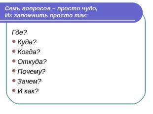 Семь вопросов – просто чудо, Их запомнить просто так: Где? Куда? Когда? Отку