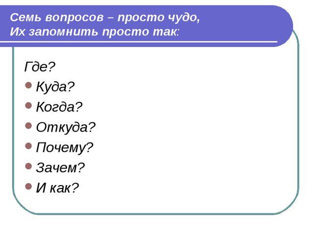 Семь вопросов – просто чудо, Их запомнить просто так: Где? Куда? Когда? Отку...
