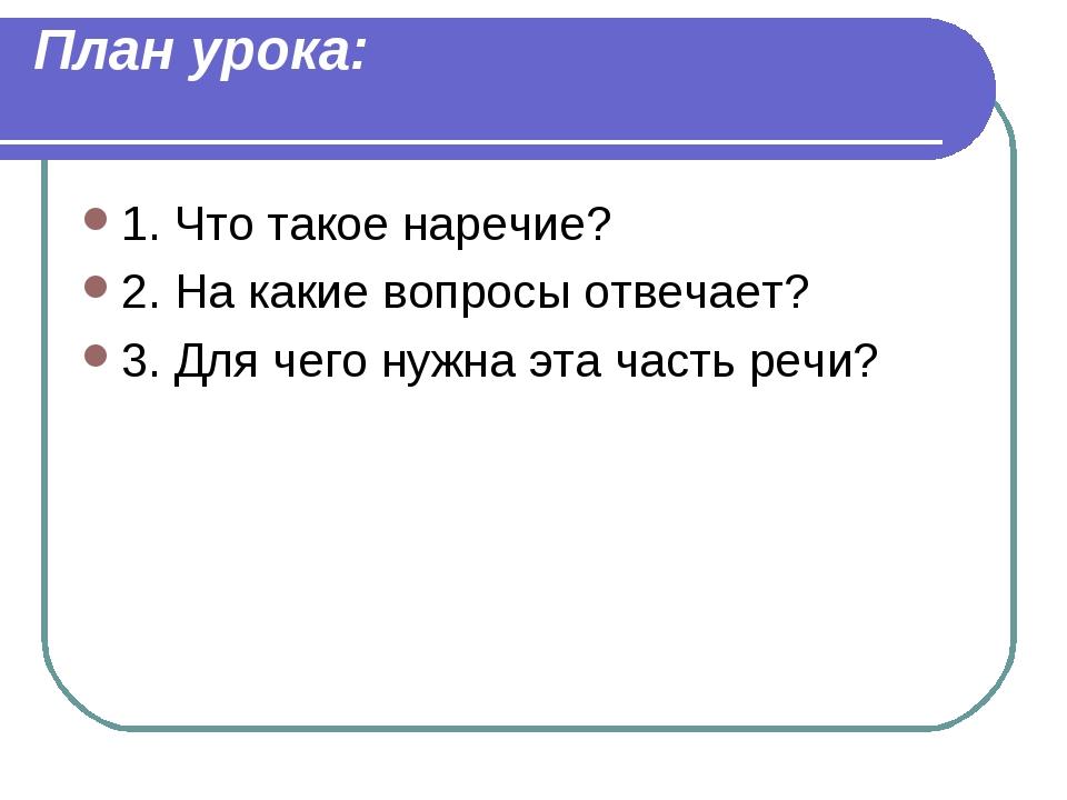 План урока: 1. Что такое наречие? 2. На какие вопросы отвечает? 3. Для чего н...