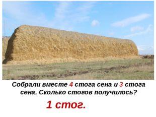 Собрали вместе 4 стога сена и 3 стога сена. Сколько стогов получилось? 1 стог.