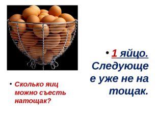 Сколько яиц можно съесть натощак? 1 яйцо. Следующее уже не на тощак.