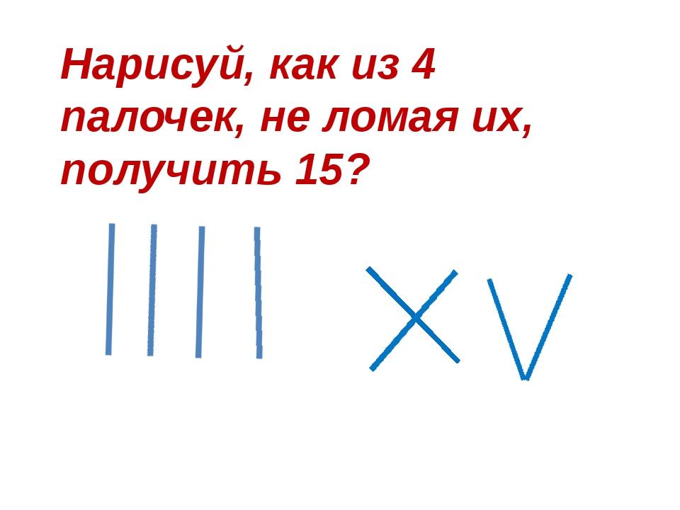 Нарисуй, как из 4 палочек, не ломая их, получить 15?