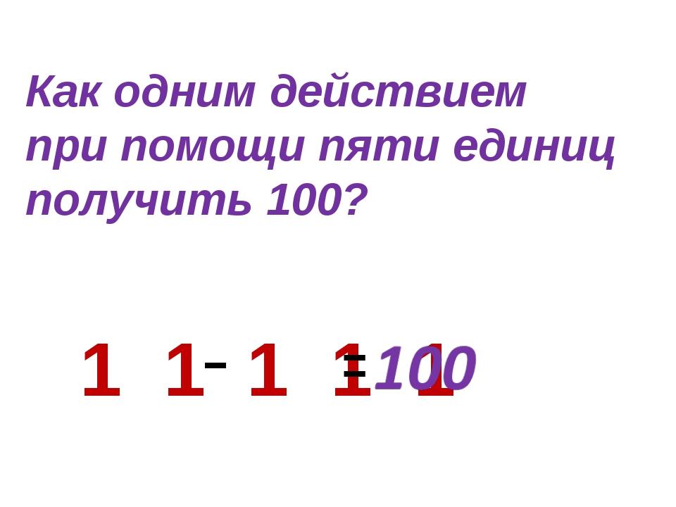 1 1 1 1 1 Как одним действием при помощи пяти единиц получить 100?