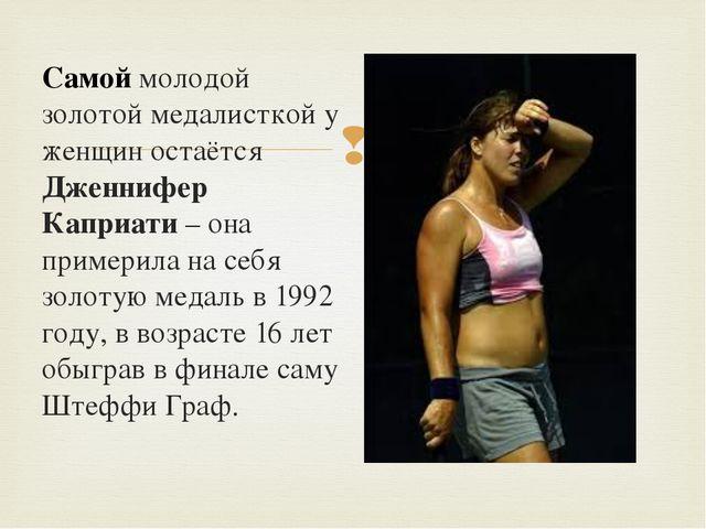 Самой молодой золотой медалисткой у женщин остаётся Дженнифер Каприати – она...