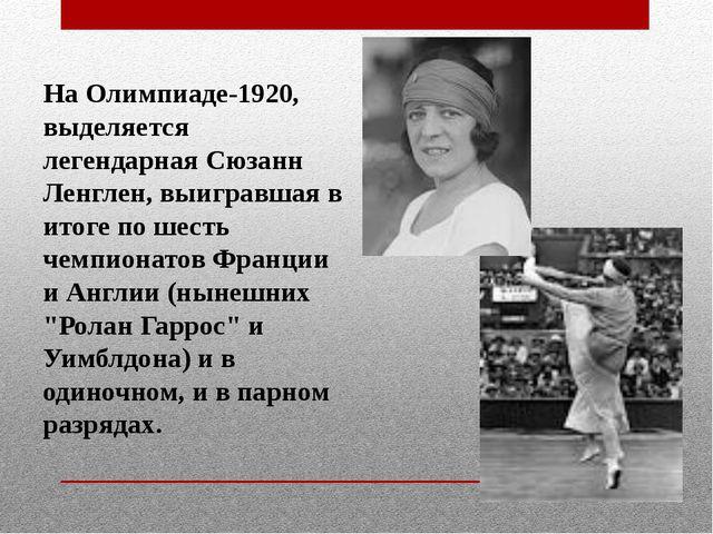 На Олимпиаде-1920, выделяется легендарная Сюзанн Ленглен, выигравшая в итоге...