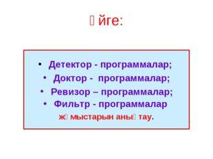 Үйге: Детектор - программалар; Доктор - программалар; Ревизор – программалар;
