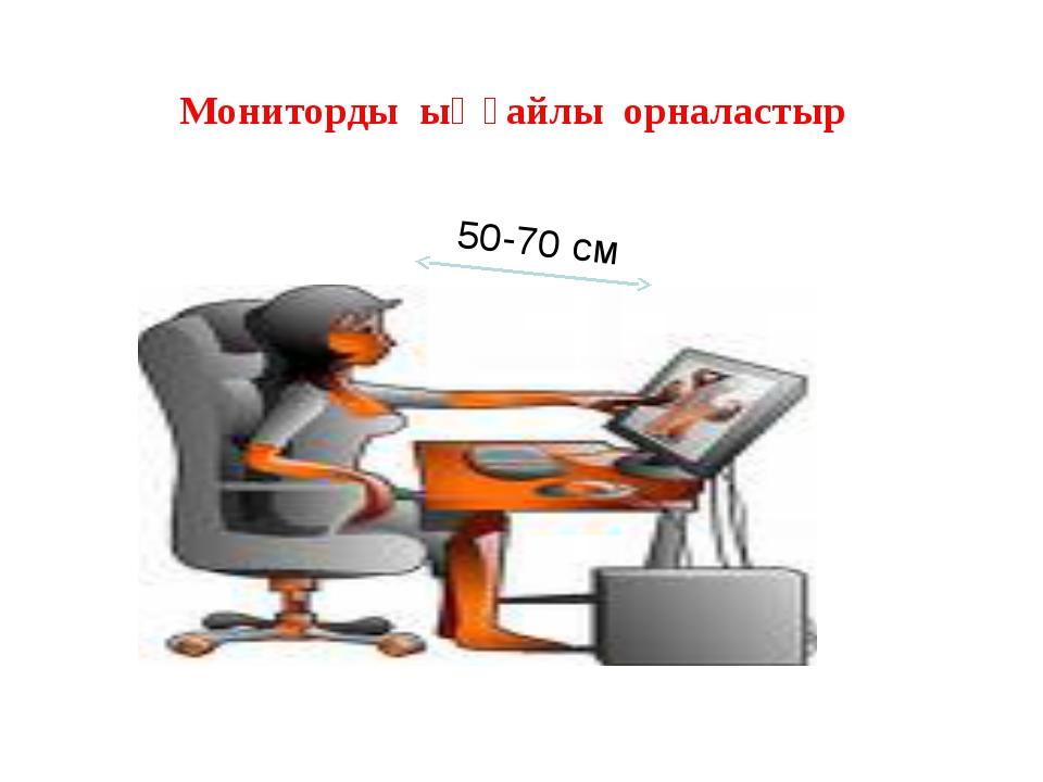Мониторды ыңғайлы орналастыр 50-70 см