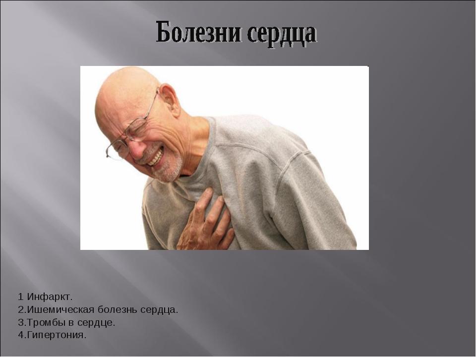1 Инфаркт. 2.Ишемическая болезнь сердца. 3.Тромбы в сердце. 4.Гипертония.
