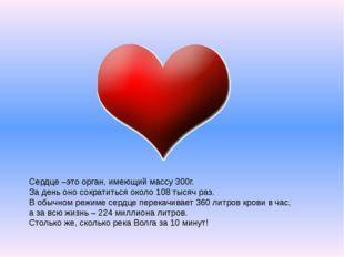 Сердце –это орган, имеющий массу 300г. За день оно сократиться около 108 тыс