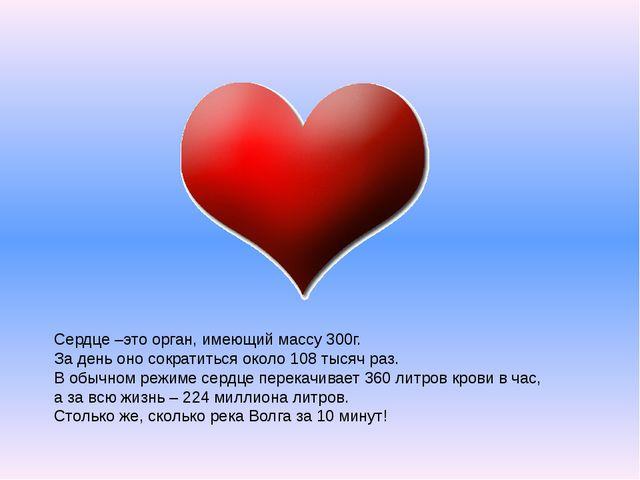 Сердце –это орган, имеющий массу 300г. За день оно сократиться около 108 тыс...