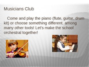 Musicians Club Come and play the piano (flute, guitar, drum kit) or choose so
