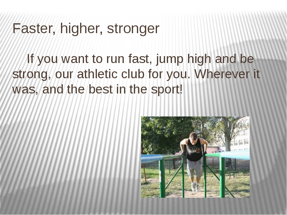 Faster, higher, stronger If you want to run fast, jump high and be strong, ou...
