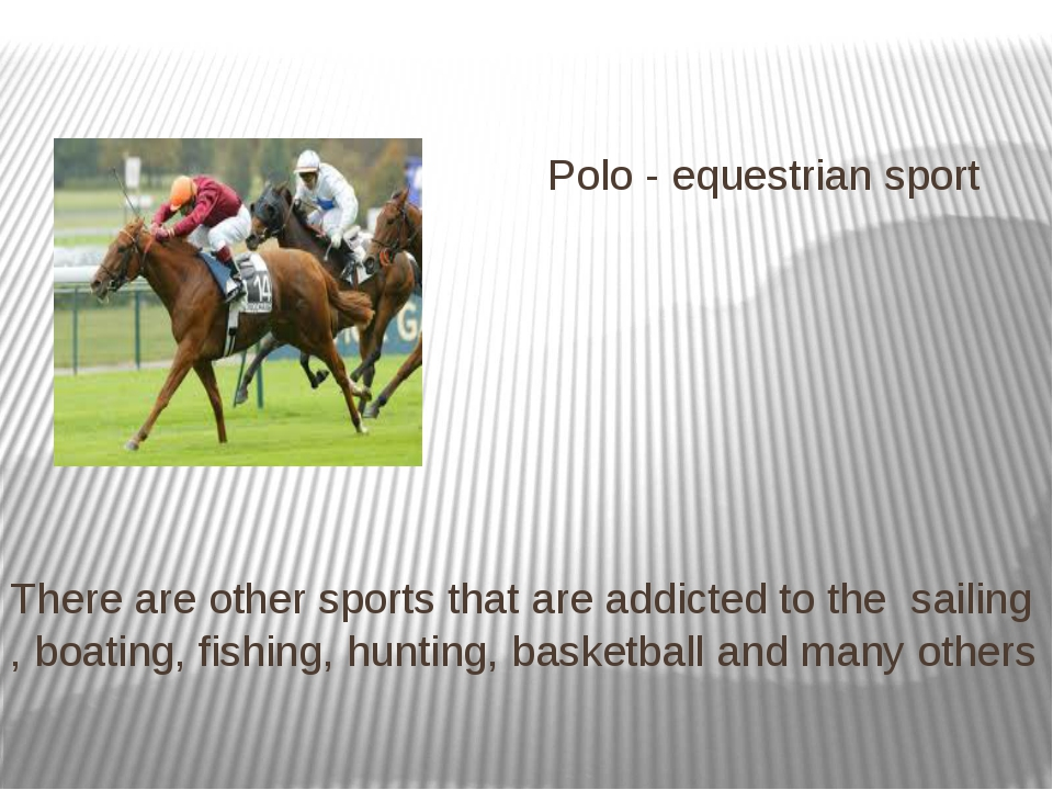 Polo - equestrian sport There are other sports that are addicted to the sail...