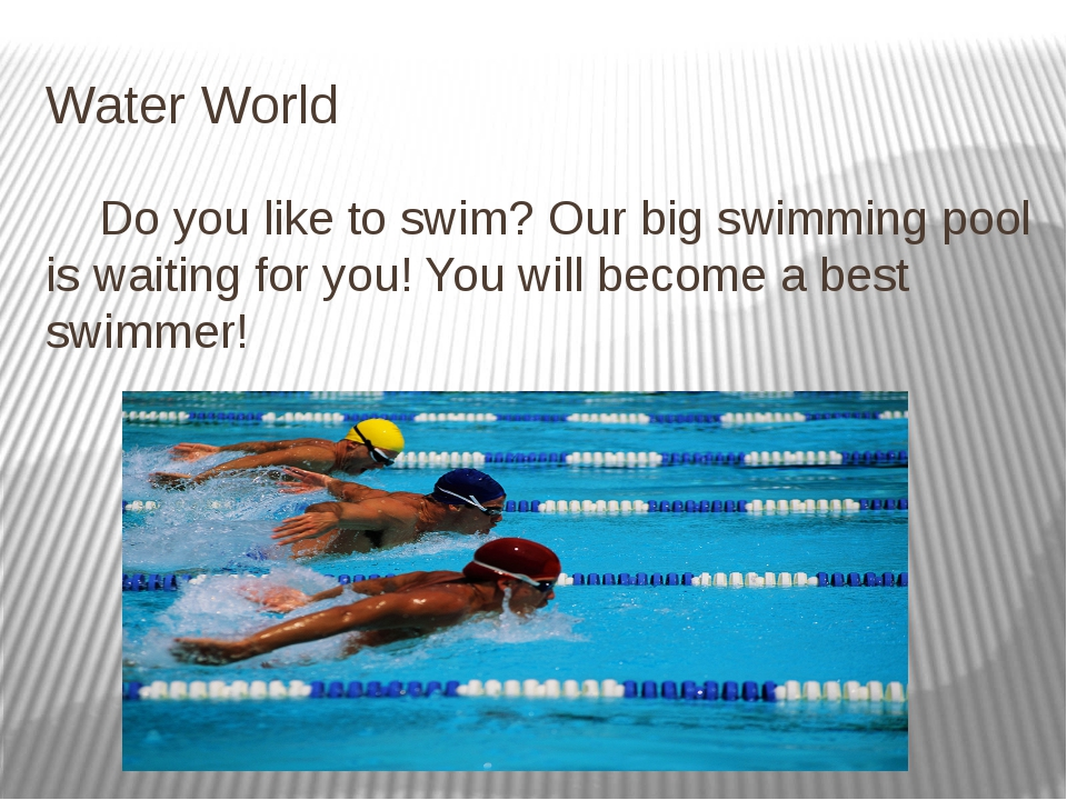 Water World Do you like to swim? Our big swimming pool is waiting for you! Yo...