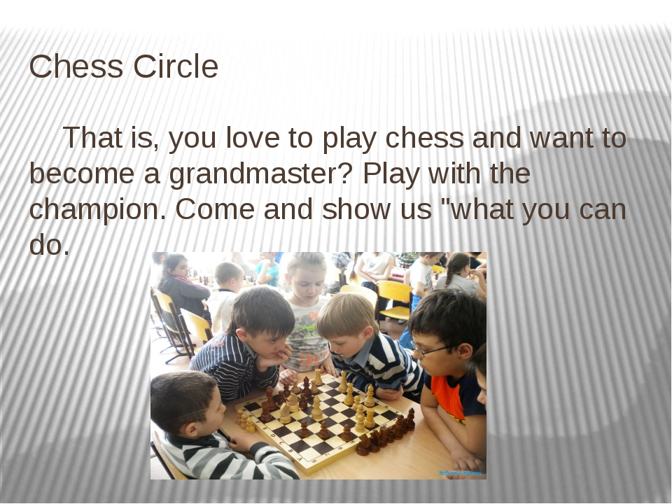 Chess Circle That is, you love to play chess and want to become a grandmaster...