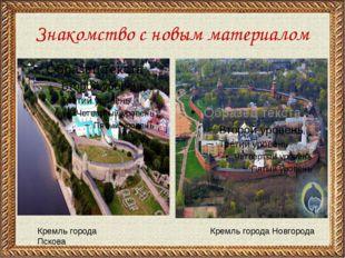 Знакомство с новым материалом Кремль города Пскова Кремль города Новгорода