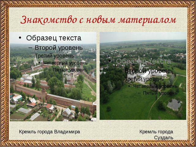 Знакомство с новым материалом Кремль города Владимира Кремль города Суздаль