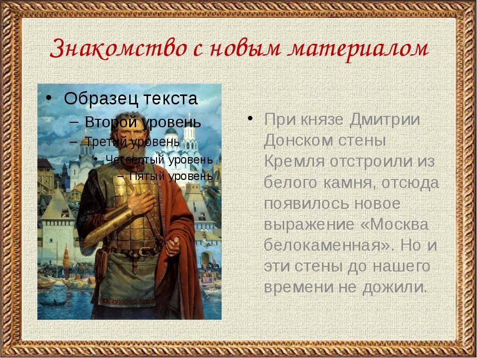 Знакомство с новым материалом При князе Дмитрии Донском стены Кремля отстроил...