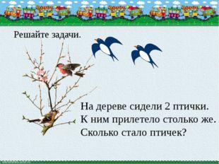 На дереве сидели 2 птички. К ним прилетело столько же. Сколько стало птичек?