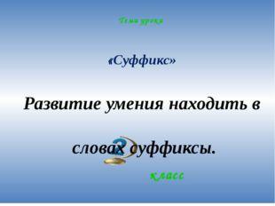 Тема урока «Суффикс» класс Развитие умения находить в словах суффиксы.